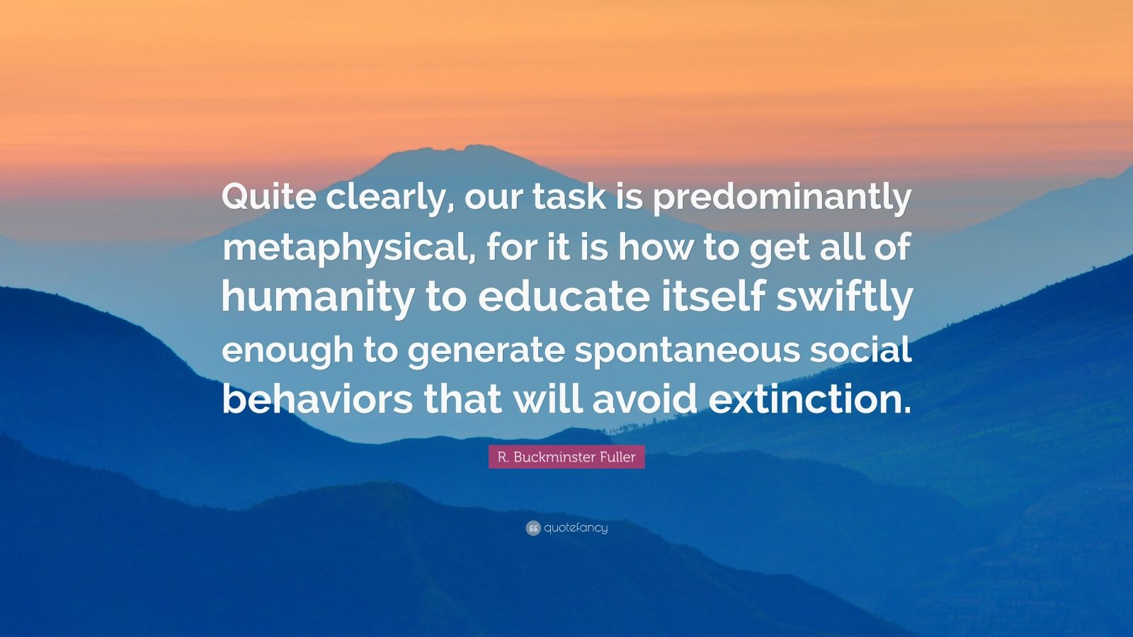 "R. Buckminster Fuller Quote: ""Quite clearly, our task is predominantly metaphysical, for it is how to get all of humanity to educate itself swiftly enough to generate spontaneous social behaviors that will avoid extinction."""