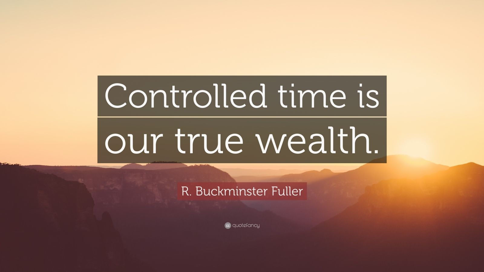 "R. Buckminster Fuller Quote: ""Controlled time is our true wealth."""