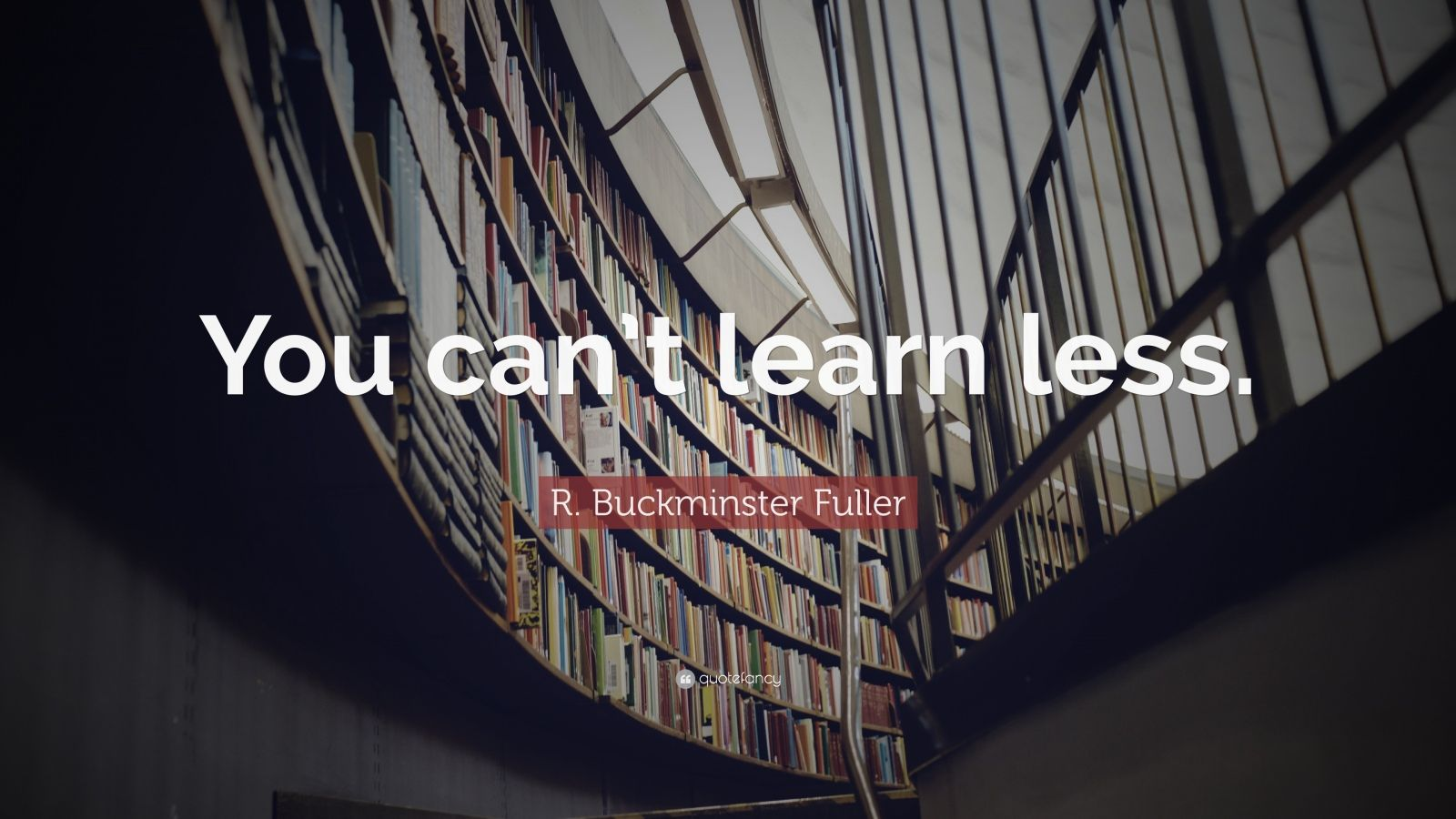 """R. Buckminster Fuller Quote: """"You can't learn less."""""""