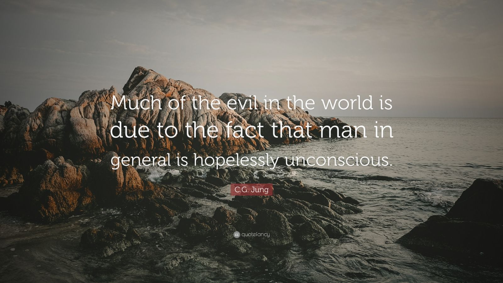 "C.G. Jung Quote: ""Much of the evil in the world is due to the fact that man in general is hopelessly unconscious."""
