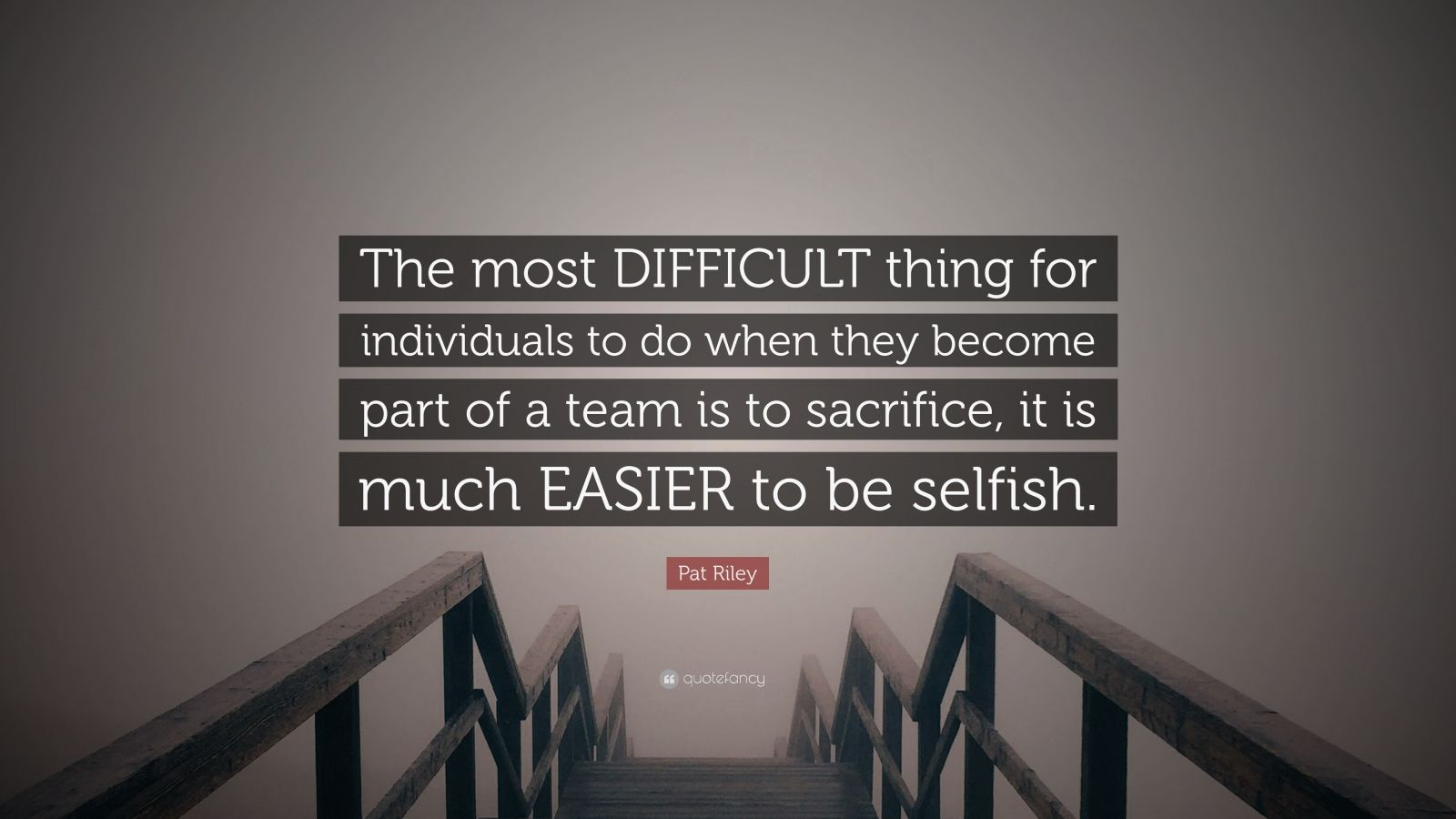 """Pat Riley Quote: """"The most DIFFICULT thing for individuals to do when they become part of a team is to sacrifice, it is much EASIER to be selfish."""""""