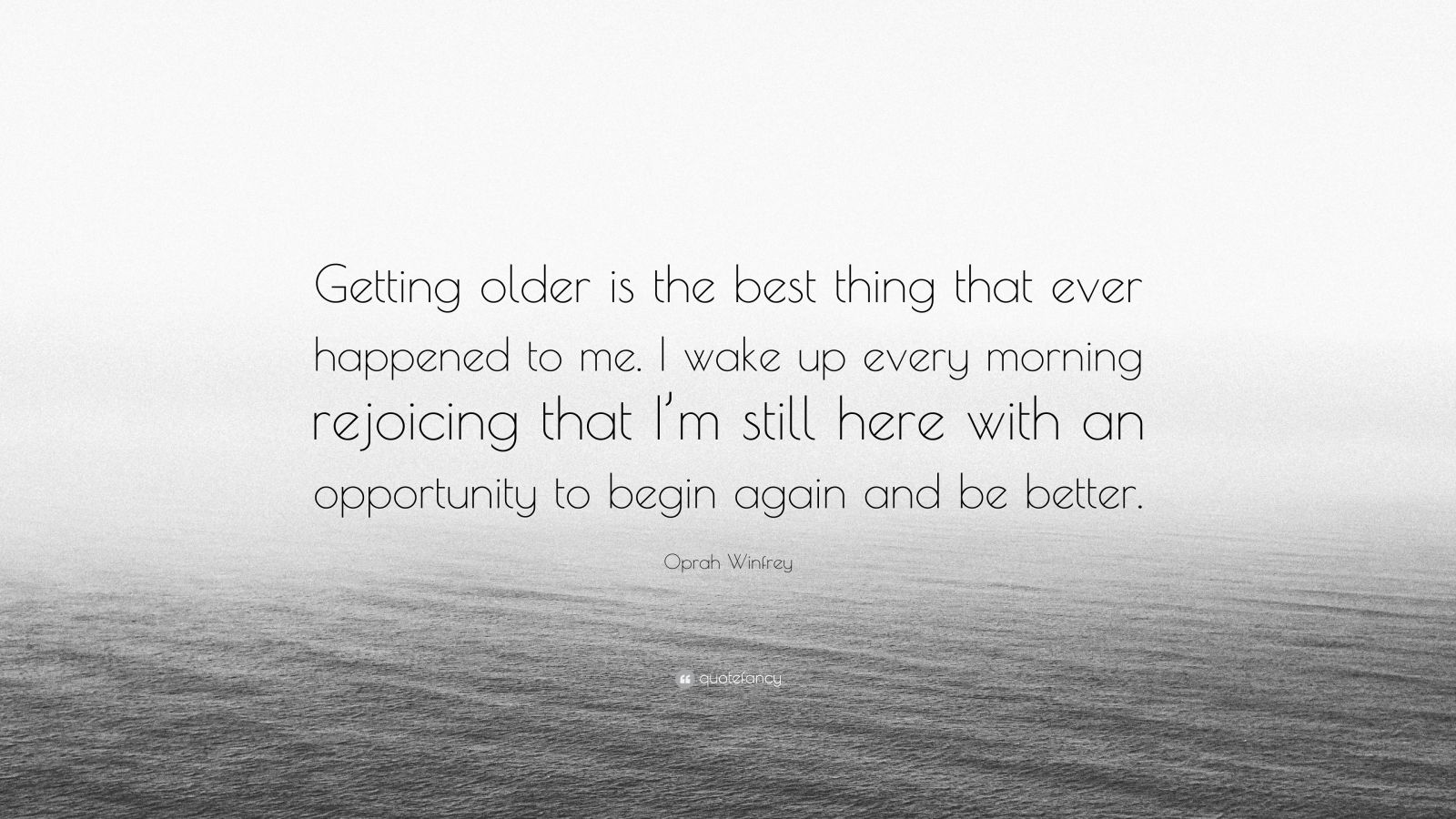 "Oprah Winfrey Quote: ""Getting older is the best thing that ever happened to me. I wake up every morning rejoicing that I'm still here with an opportunity to begin again and be better."""