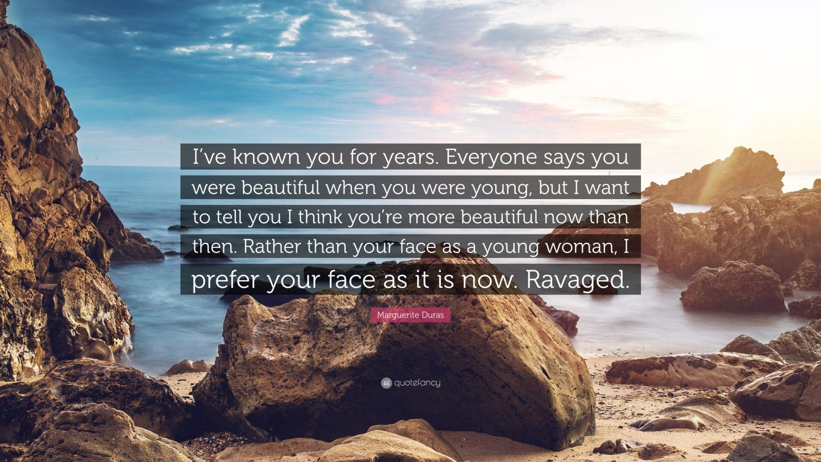 """Marguerite Duras Quote: """"I've known you for years. Everyone says you were beautiful when you were young, but I want to tell you I think you're more beautiful now than then. Rather than your face as a young woman, I prefer your face as it is now. Ravaged."""""""