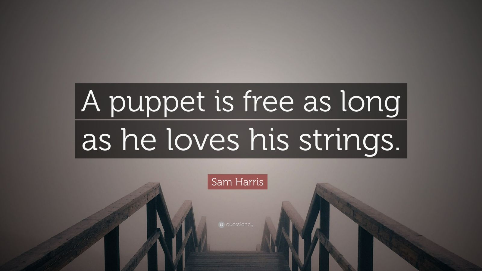 "Sam Harris Quote: ""A puppet is free as long as he loves his strings."""