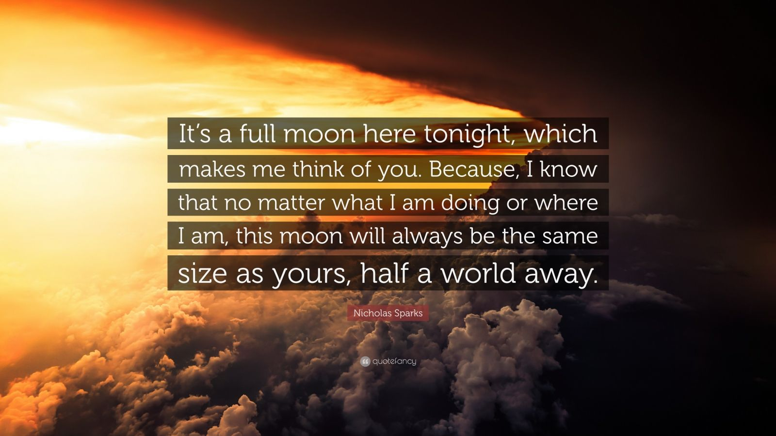 """Nicholas Sparks Quote: """"It's a full moon here tonight, which makes me think of you. Because, I know that no matter what I am doing or where I am, this moon will always be the same size as yours, half a world away."""""""
