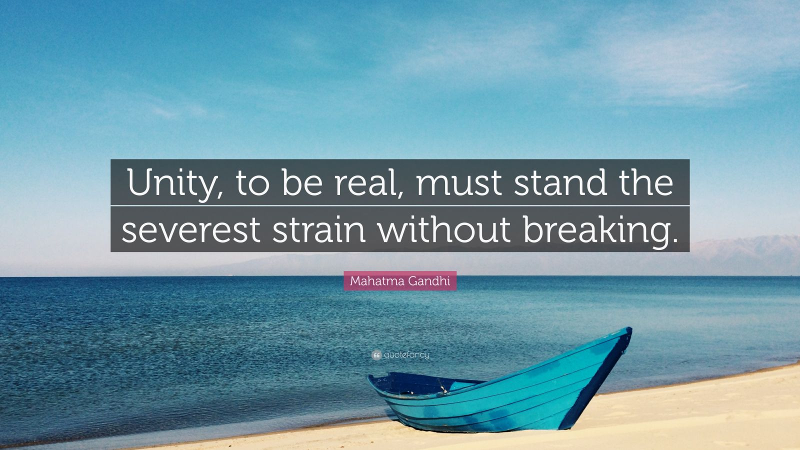 """Mahatma Gandhi Quote: """"Unity, to be real, must stand the severest strain without breaking."""""""