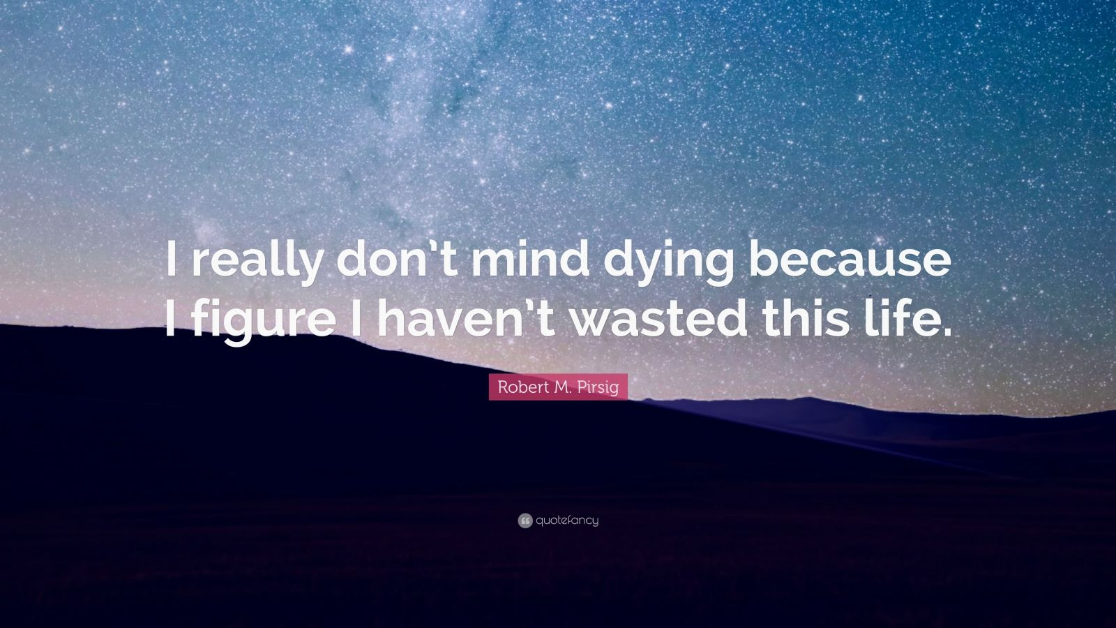 "Robert M. Pirsig Quote: ""I really don't mind dying because I figure I haven't wasted this life."""