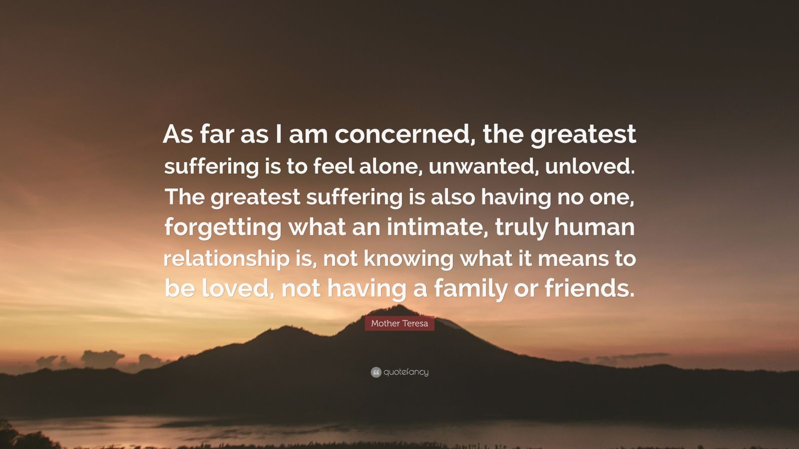 """Mother Teresa Quote: """"As far as I am concerned, the greatest suffering is to feel alone, unwanted, unloved. The greatest suffering is also having no one, forgetting what an intimate, truly human relationship is, not knowing what it means to be loved, not having a family or friends."""""""