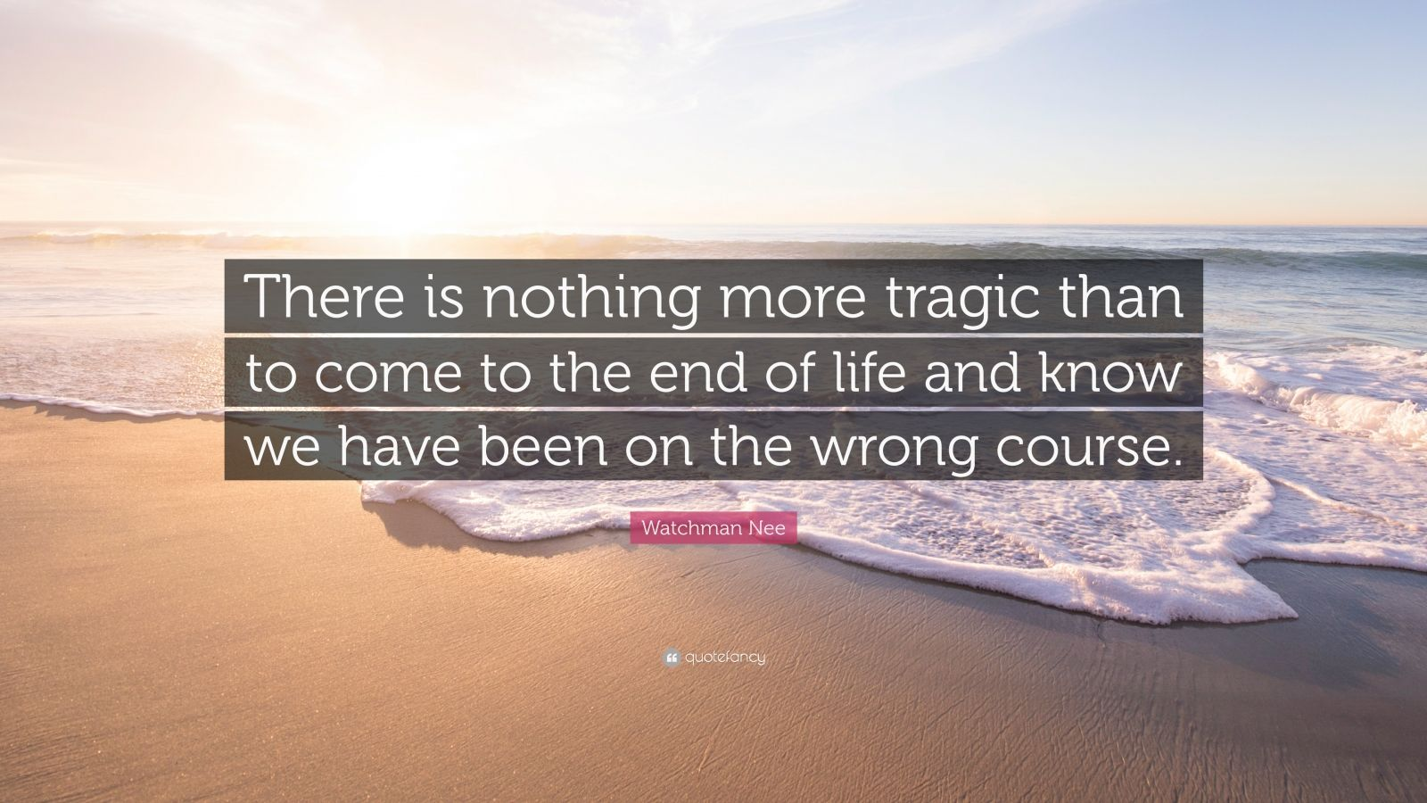 """Watchman Nee Quote: """"There is nothing more tragic than to come to the end of life and know we have been on the wrong course."""""""