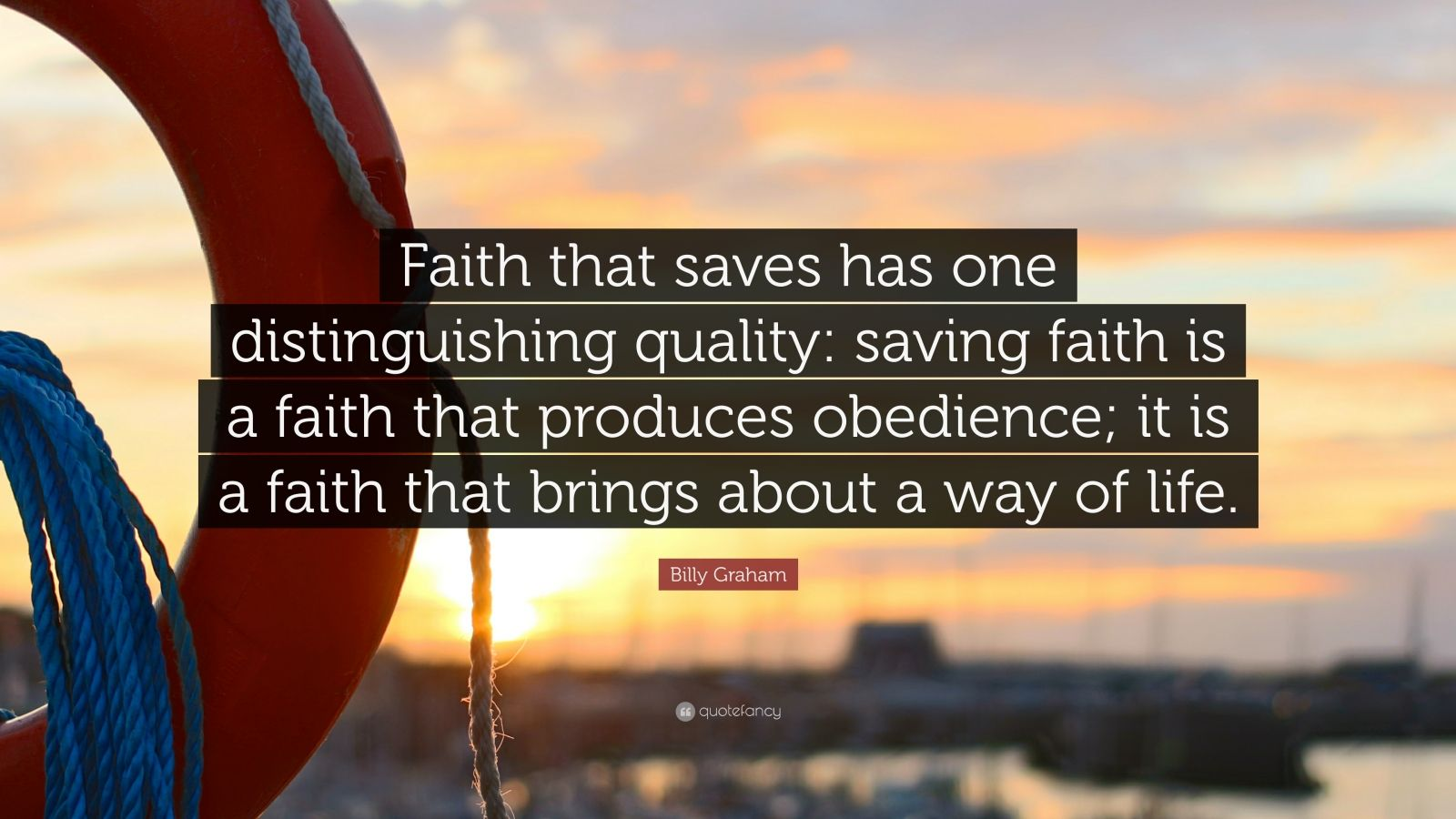 "Billy Graham Quote: ""Faith that saves has one distinguishing quality: saving faith is a faith that produces obedience; it is a faith that brings about a way of life."""