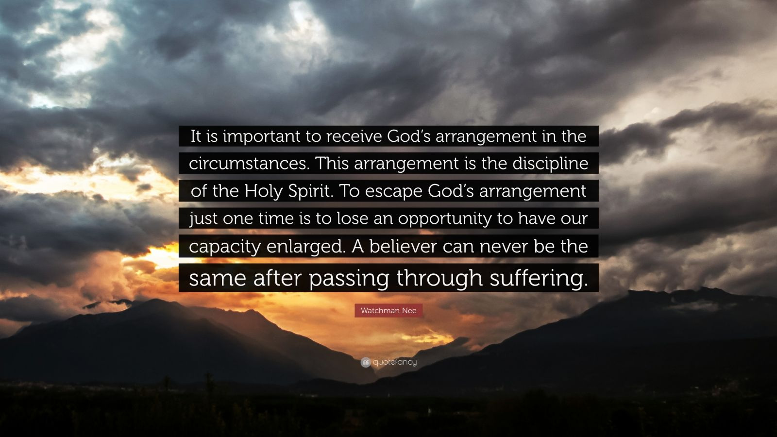 """Watchman Nee Quote: """"It is important to receive God's arrangement in the circumstances. This arrangement is the discipline of the Holy Spirit. To escape God's arrangement just one time is to lose an opportunity to have our capacity enlarged. A believer can never be the same after passing through suffering."""""""