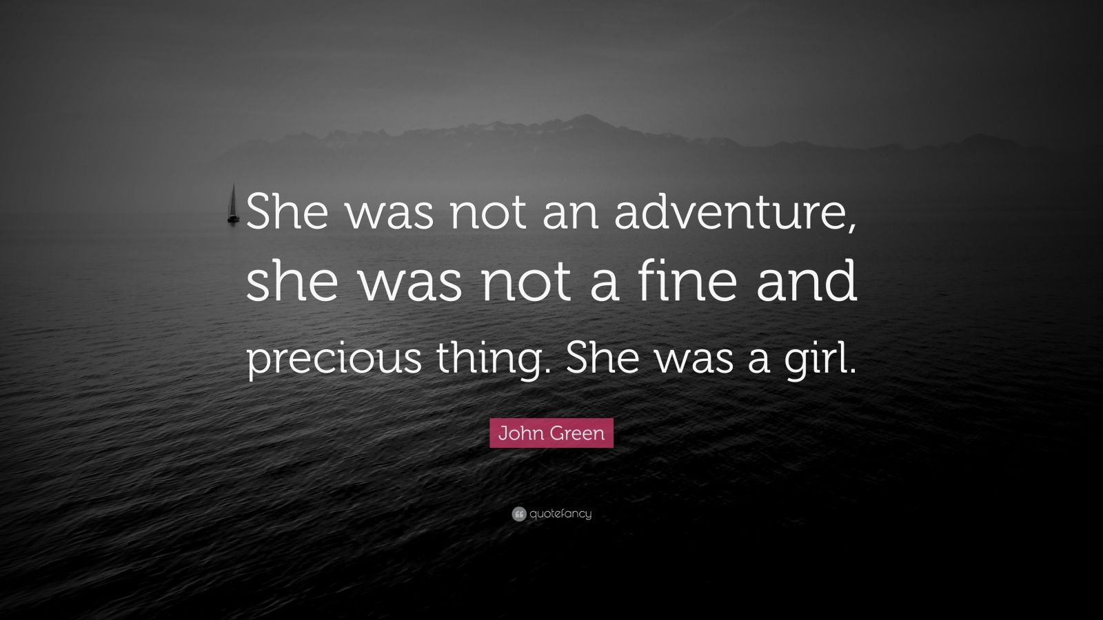 """John Green Quote: """"She was not an adventure, she was not a fine and precious thing. She was a girl."""""""