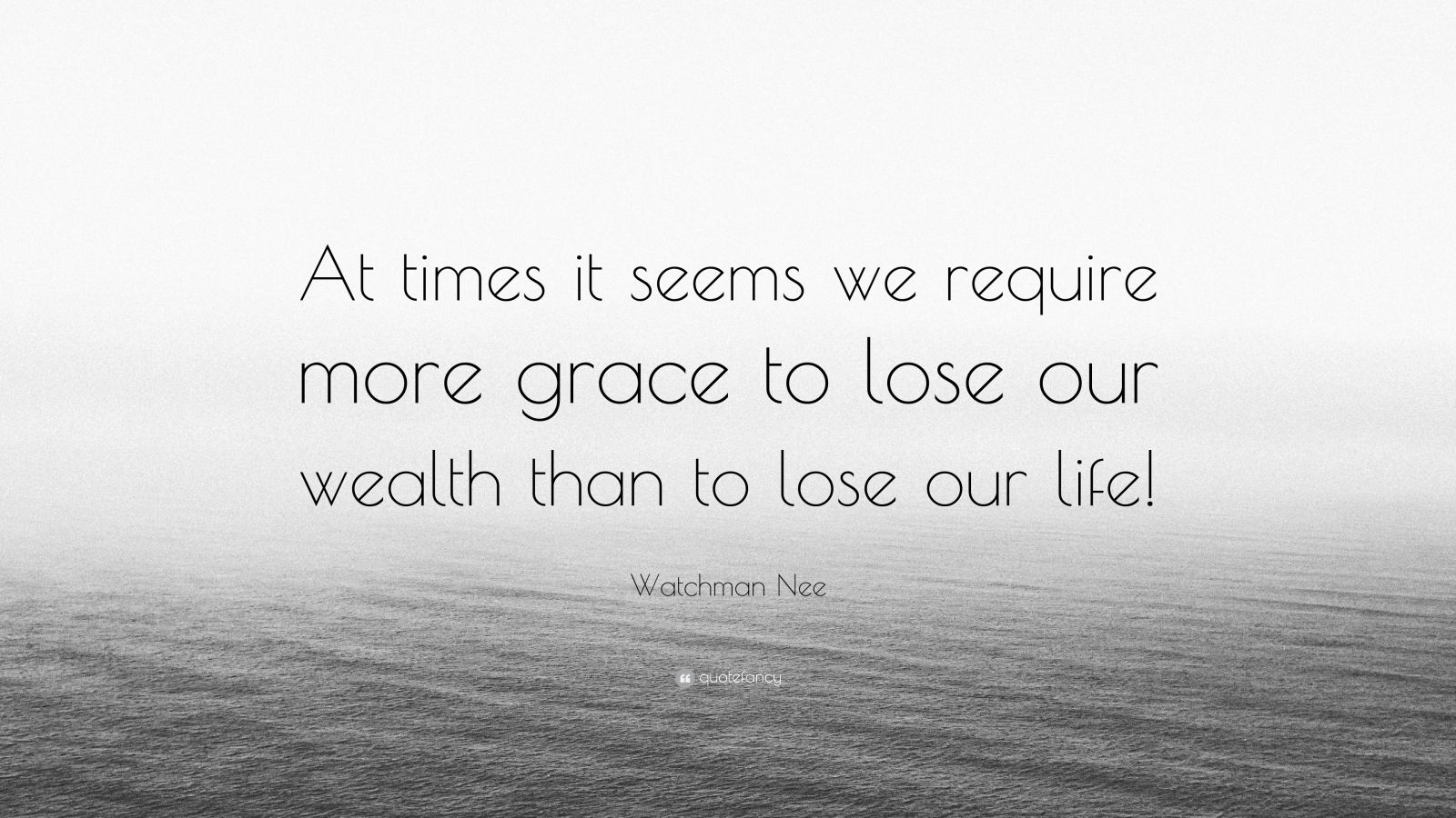 "Watchman Nee Quote: ""At times it seems we require more grace to lose our wealth than to lose our life!"""