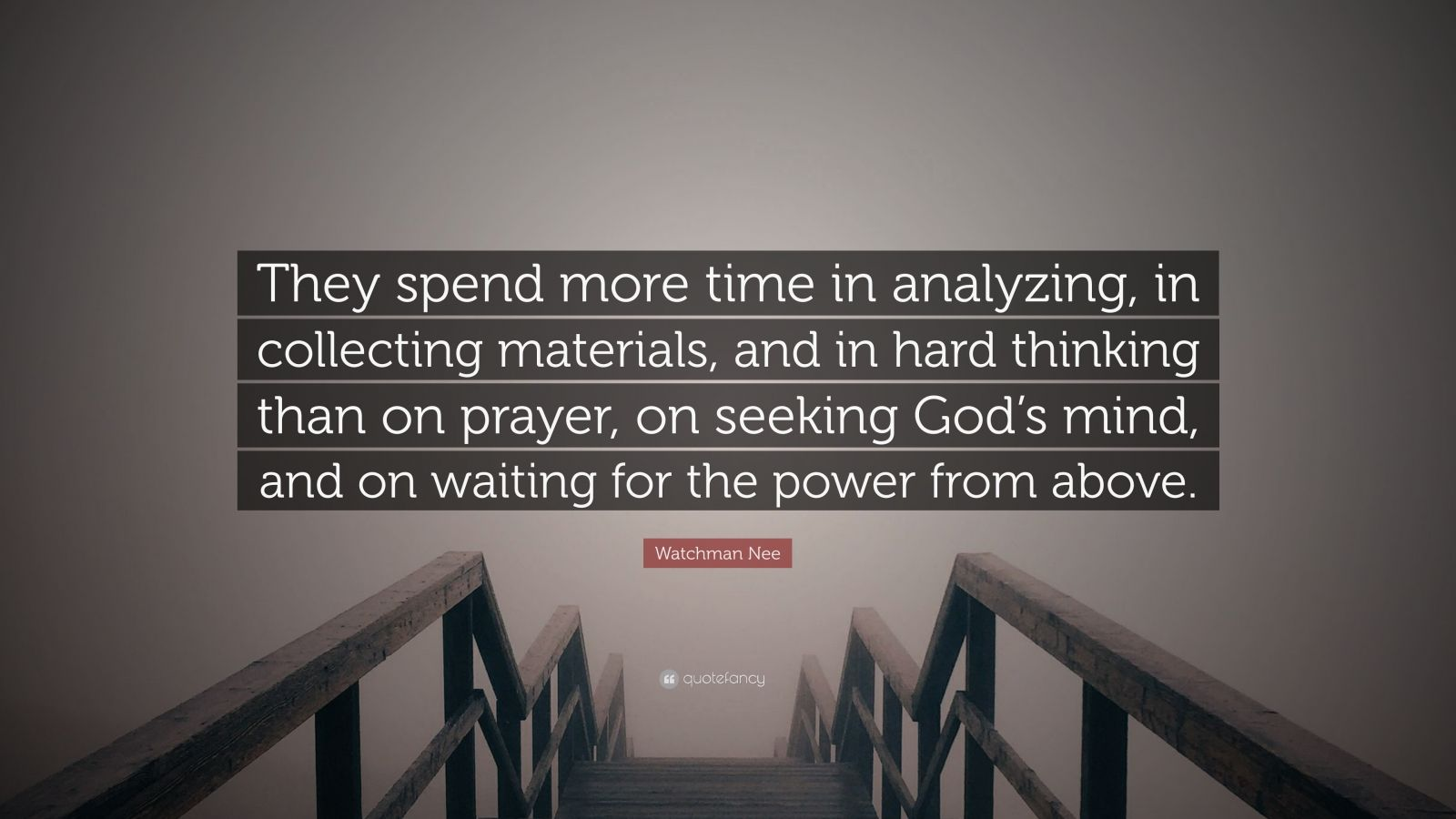 """Watchman Nee Quote: """"They spend more time in analyzing, in collecting materials, and in hard thinking than on prayer, on seeking God's mind, and on waiting for the power from above."""""""