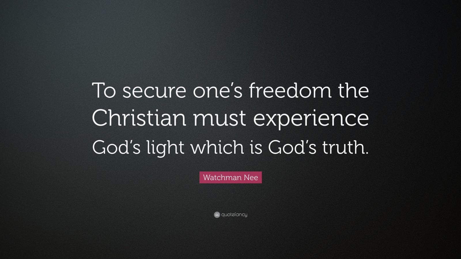 "Watchman Nee Quote: ""To secure one's freedom the Christian must experience God's light which is God's truth."""