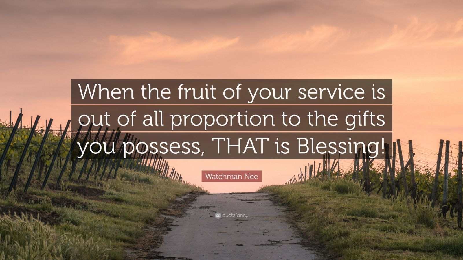 """Watchman Nee Quote: """"When the fruit of your service is out of all proportion to the gifts you possess, THAT is Blessing!"""""""