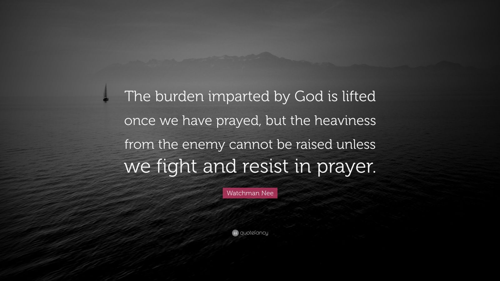 "Watchman Nee Quote: ""The burden imparted by God is lifted once we have prayed, but the heaviness from the enemy cannot be raised unless we fight and resist in prayer."""