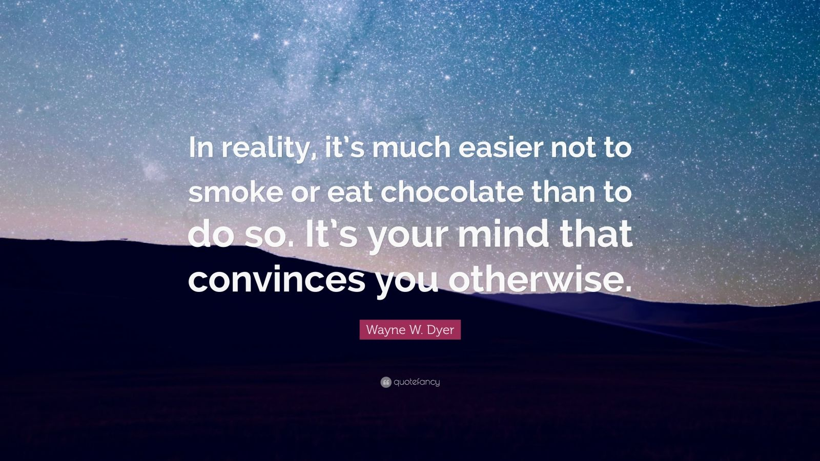"""Wayne W. Dyer Quote: """"In reality, it's much easier not to smoke or eat chocolate than to do so. It's your mind that convinces you otherwise."""""""