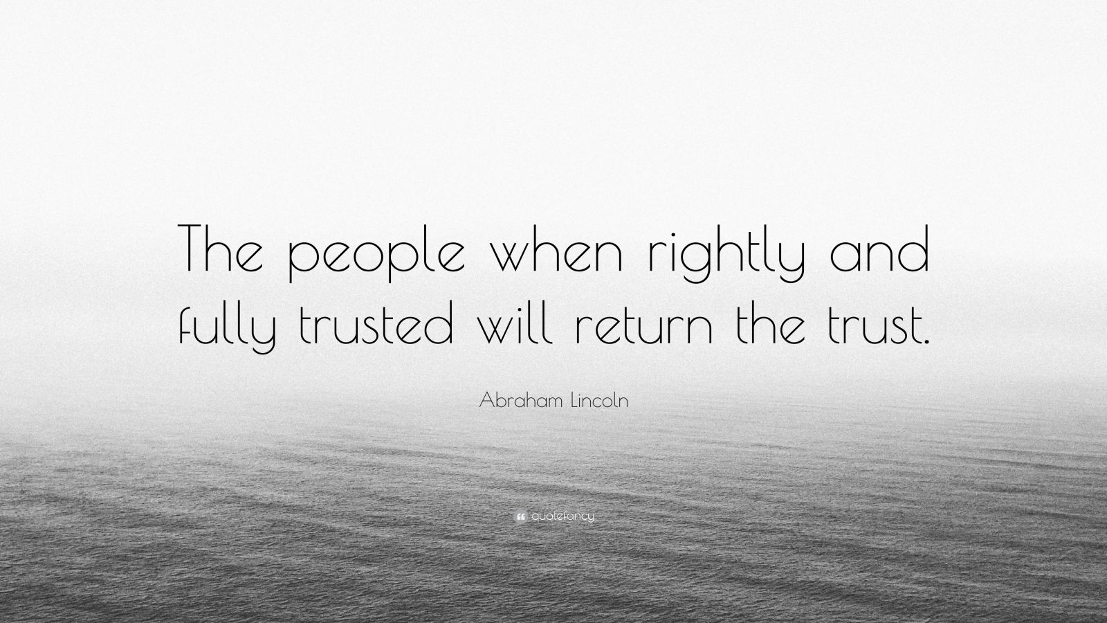 """Abraham Lincoln Quote: """"The people when rightly and fully trusted will return the trust."""""""