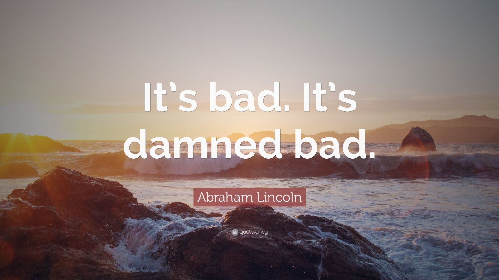 """Abraham Lincoln Quote: """"It's bad. It's damned bad."""""""