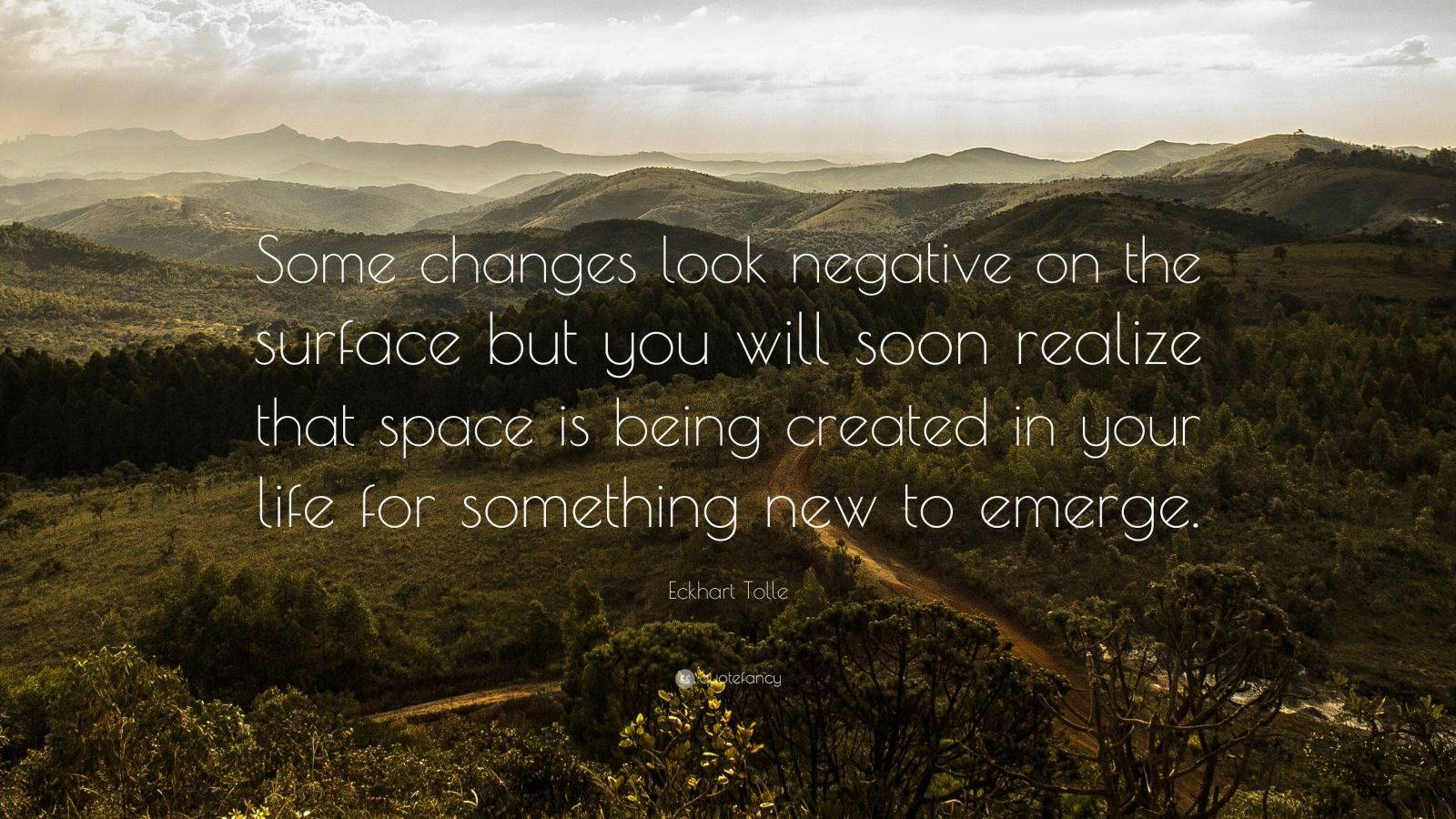 """Eckhart Tolle Quote: """"Some changes look negative on the surface but you will soon realize that space is being created in your life for something new to emerge."""""""