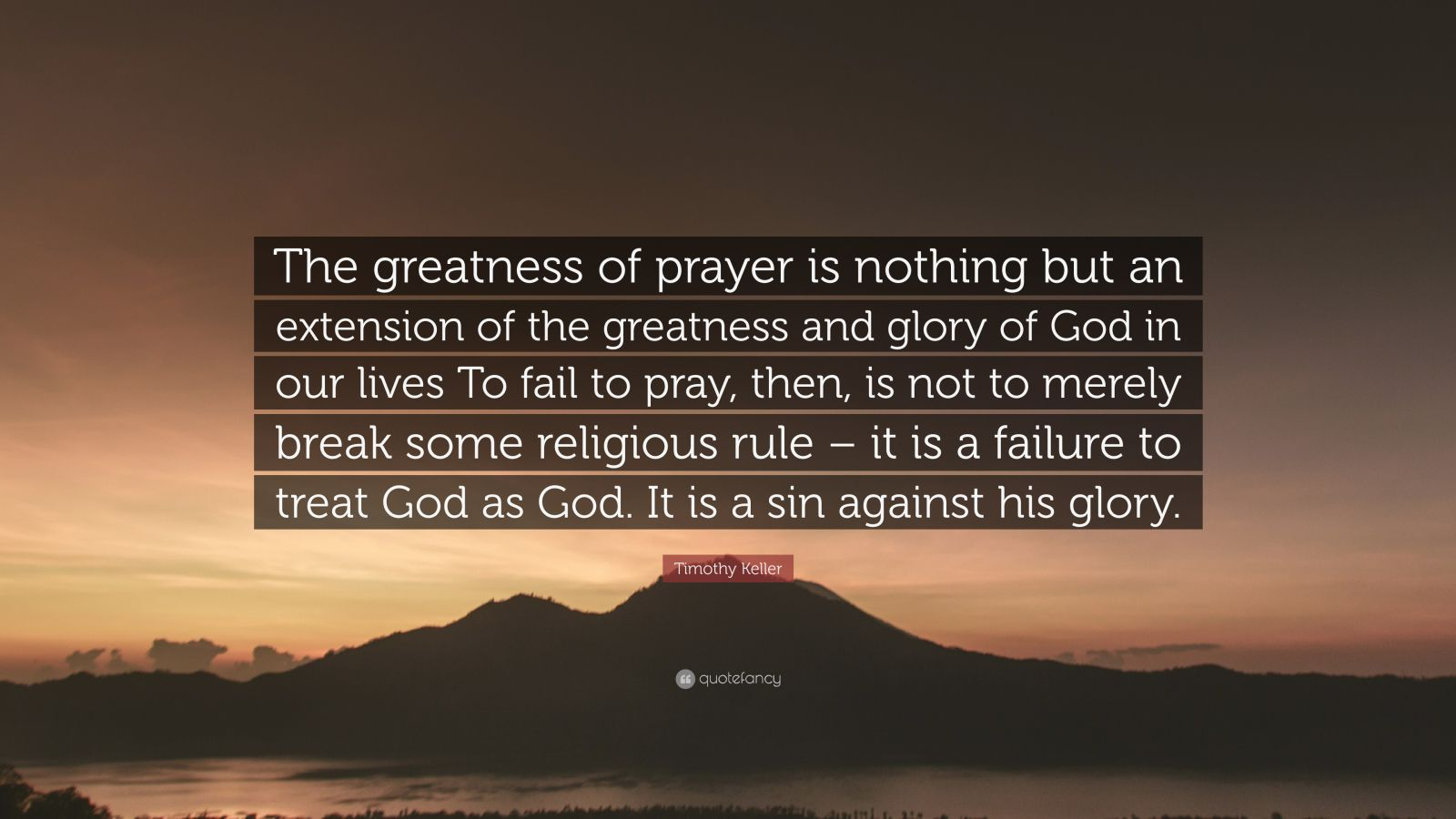 "Timothy Keller Quote: ""The greatness of prayer is nothing but an extension of the greatness and glory of God in our lives To fail to pray, then, is not to merely break some religious rule – it is a failure to treat God as God. It is a sin against his glory."""