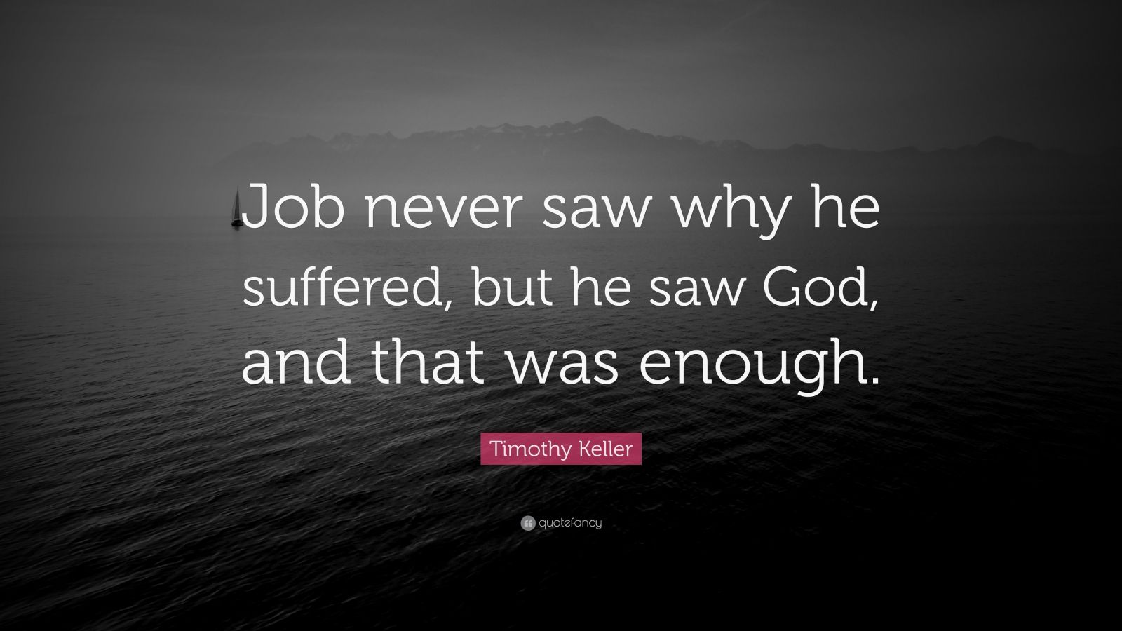 "Timothy Keller Quote: ""Job never saw why he suffered, but he saw God, and that was enough."""