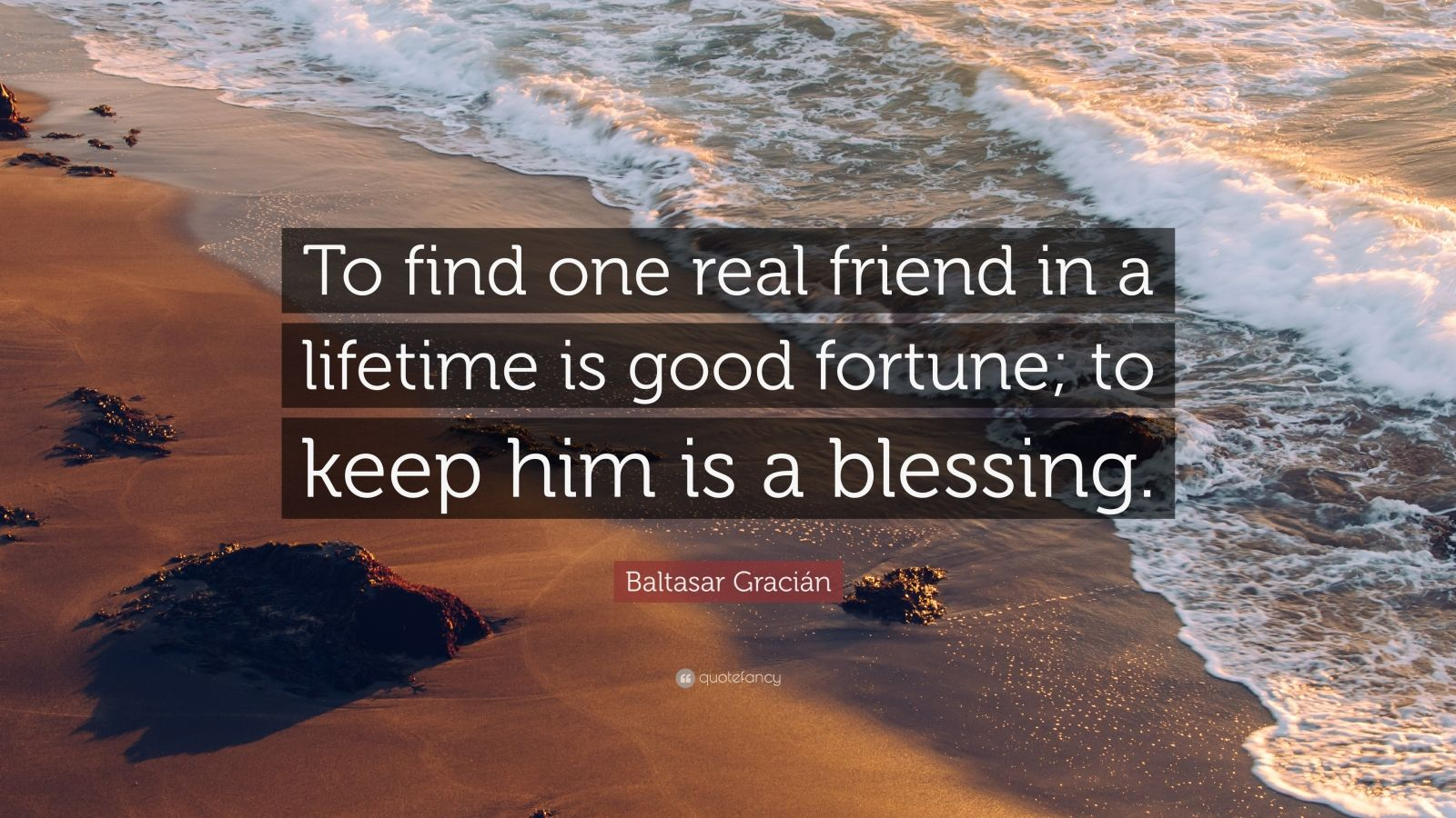 """Baltasar Gracián Quote: """"To find one real friend in a lifetime is good fortune; to keep him is a blessing."""""""