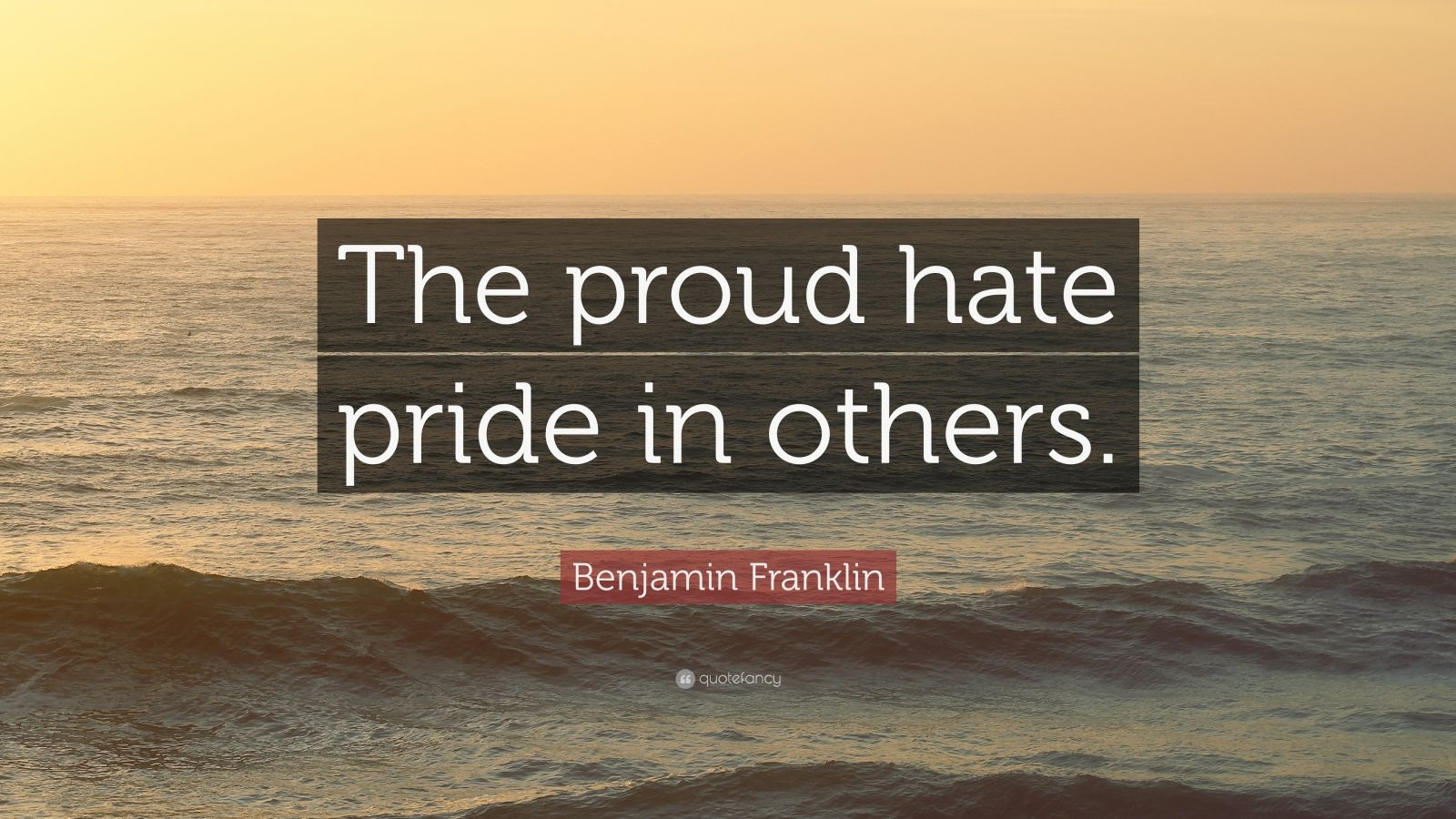"""Benjamin Franklin Quote: """"The proud hate pride in others."""""""