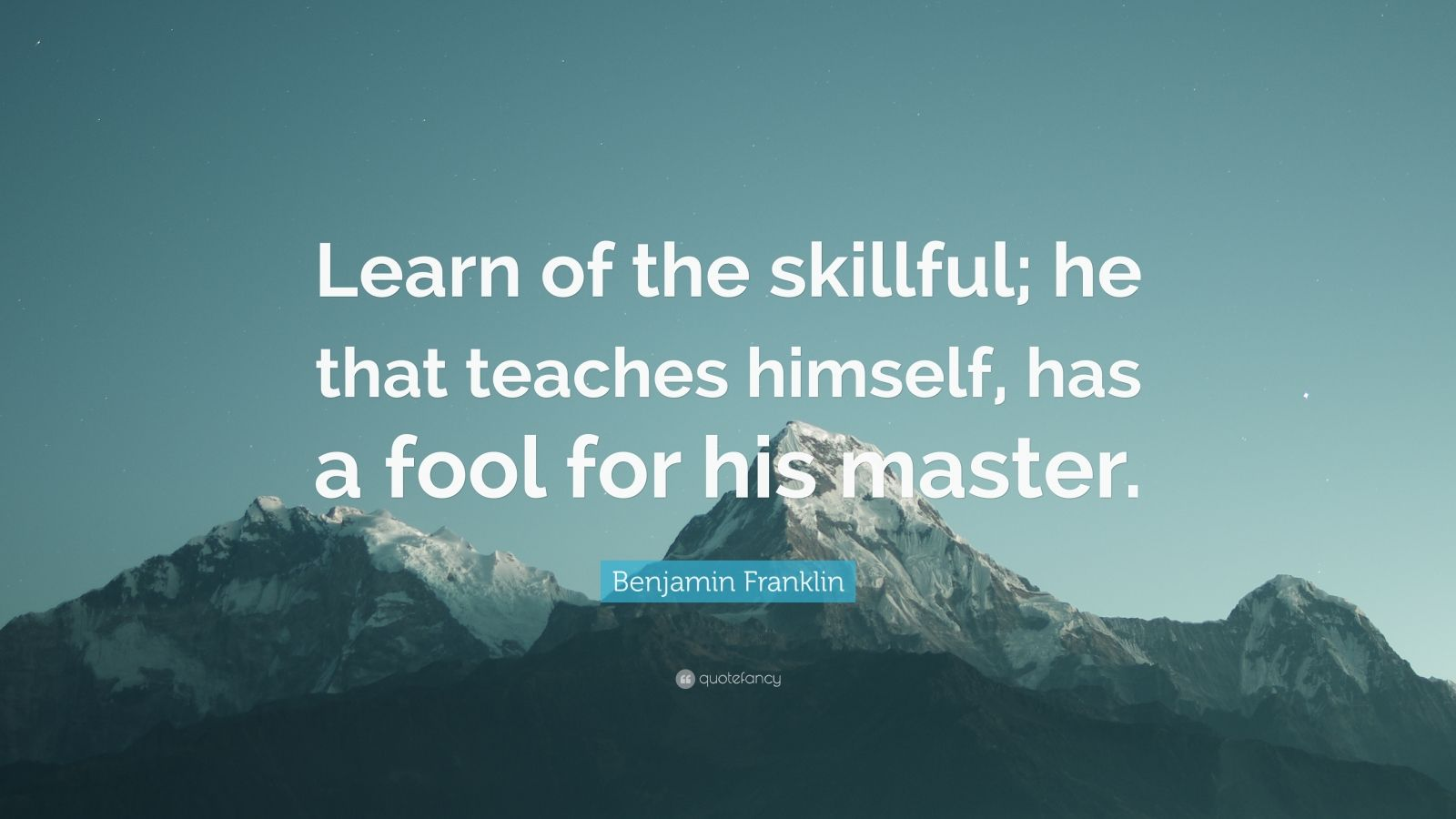"Benjamin Franklin Quote: ""Learn of the skillful; he that teaches himself, has a fool for his master."""