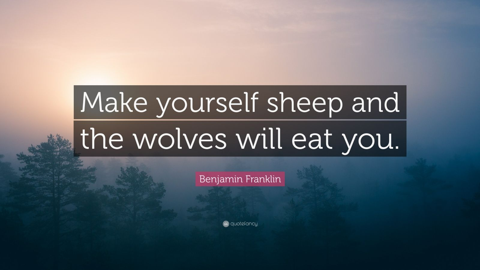 "Benjamin Franklin Quote: ""Make yourself sheep and the wolves will eat you."""