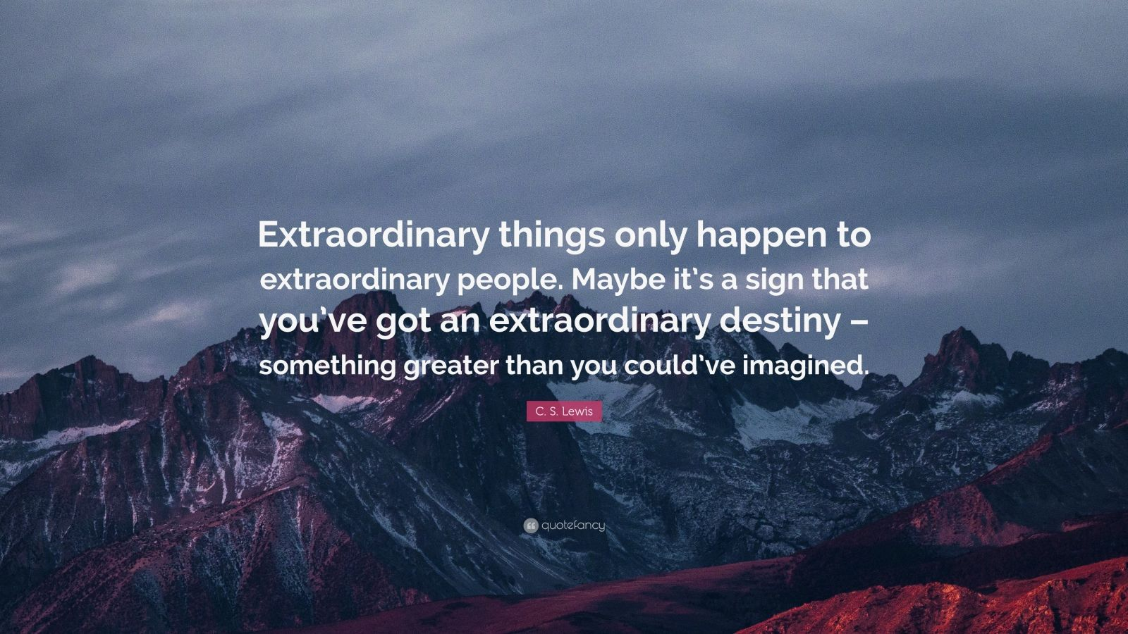 "C. S. Lewis Quote: ""Extraordinary things only happen to extraordinary people. Maybe it's a sign that you've got an extraordinary destiny – something greater than you could've imagined."""
