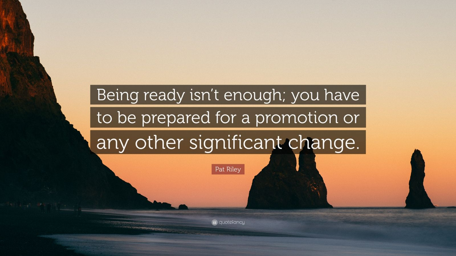 """Pat Riley Quote: """"Being ready isn't enough; you have to be prepared for a promotion or any other significant change."""""""