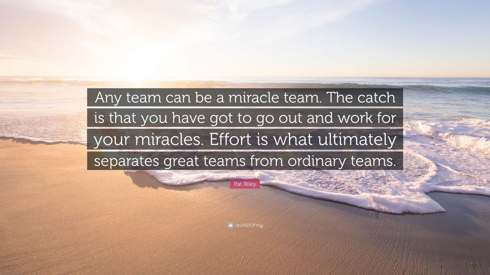 """Pat Riley Quote: """"Any team can be a miracle team. The catch is that you have got to go out and work for your miracles. Effort is what ultimately separates great teams from ordinary teams."""""""