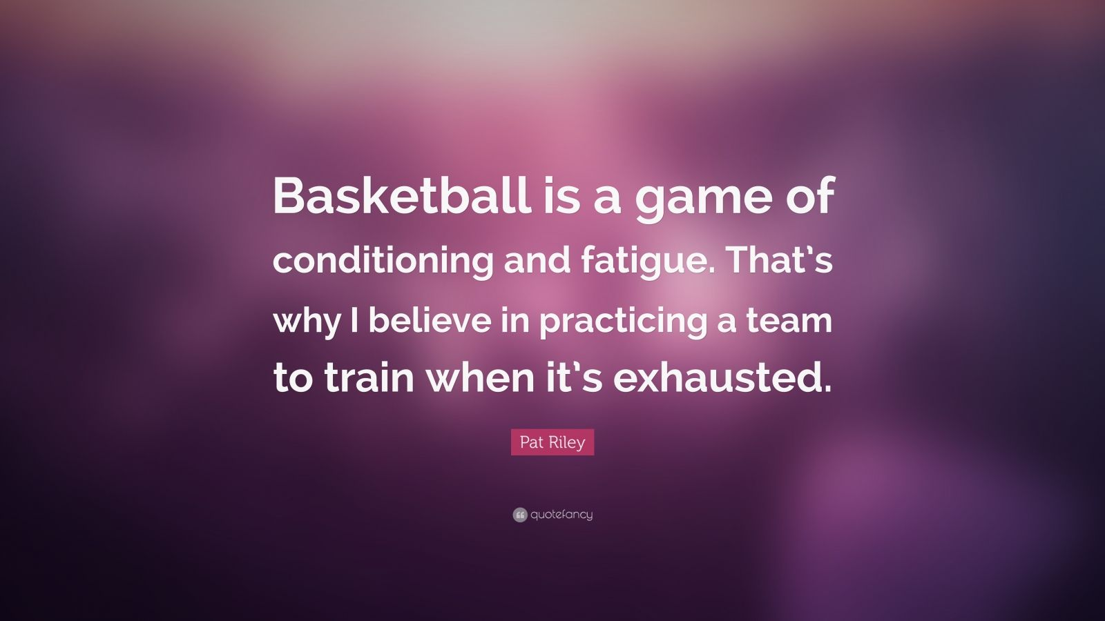 "Pat Riley Quote: ""Basketball is a game of conditioning and fatigue. That's why I believe in practicing a team to train when it's exhausted."""