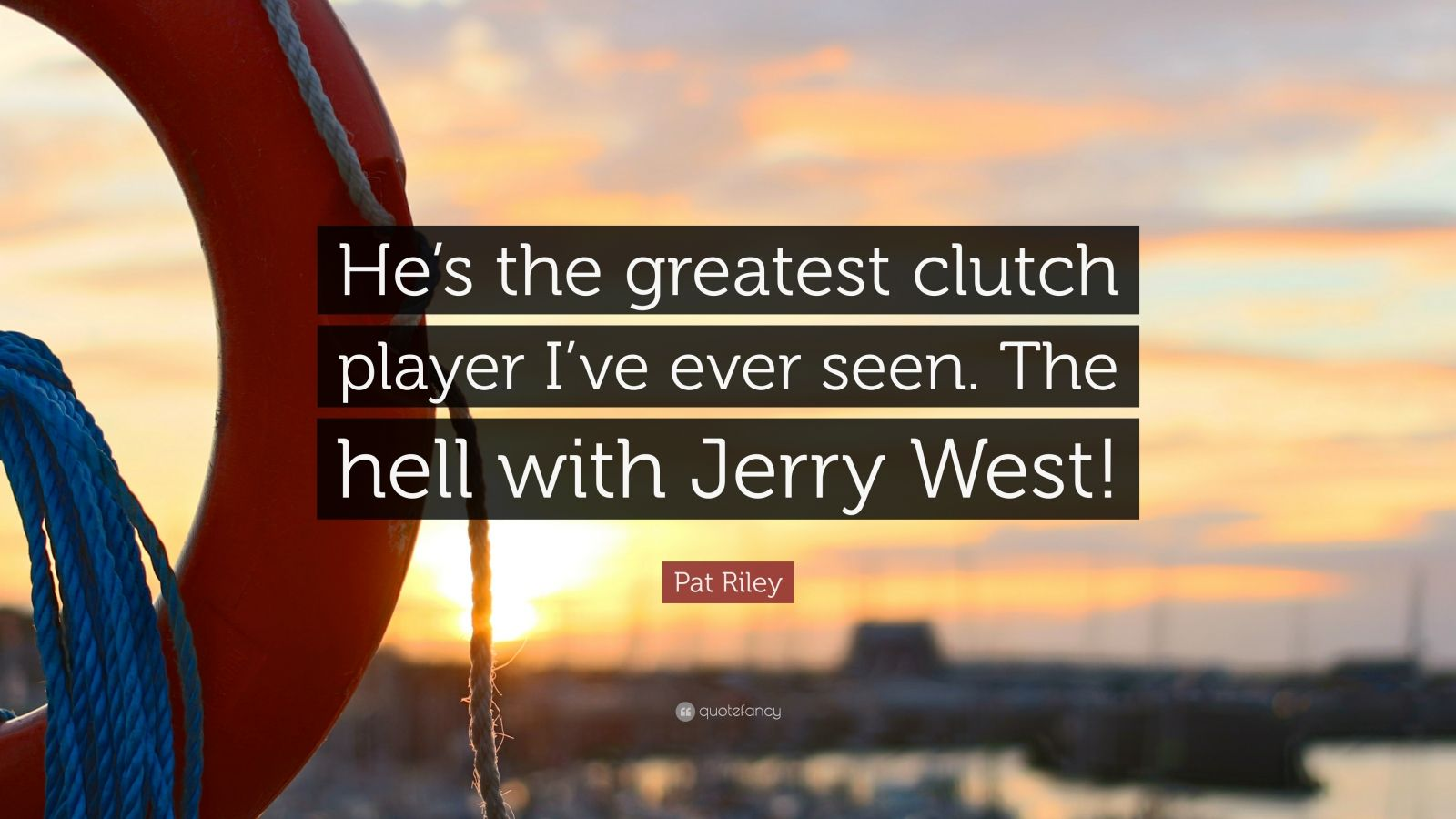 """Pat Riley Quote: """"He's the greatest clutch player I've ever seen. The hell with Jerry West!"""""""
