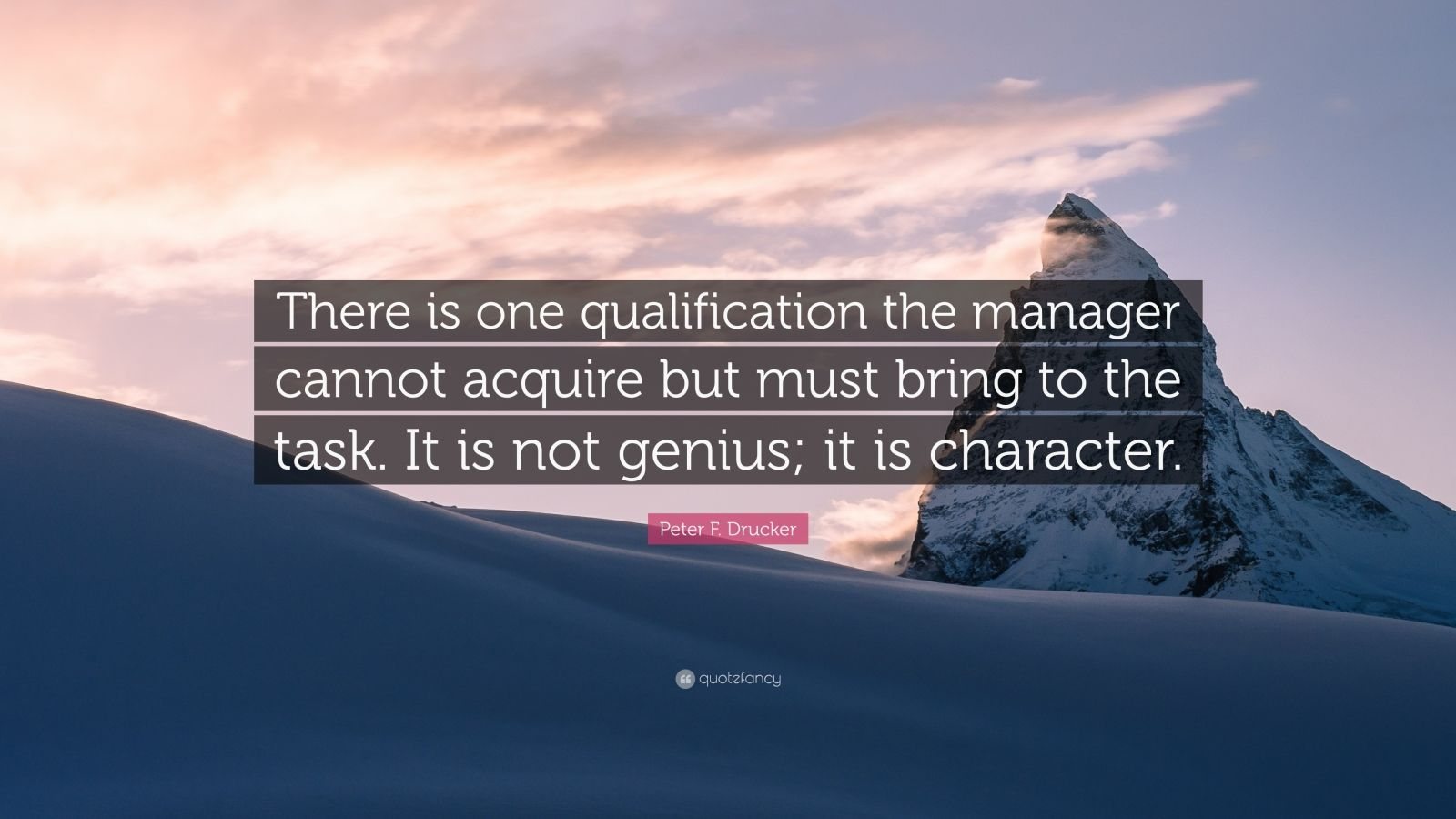 """Peter F. Drucker Quote: """"There is one qualification the manager cannot acquire but must bring to the task. It is not genius; it is character."""""""