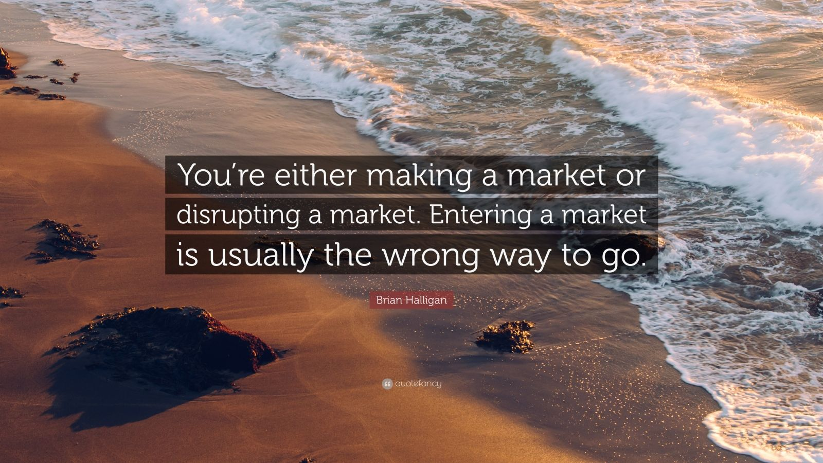"""Brian Halligan Quote: """"You're either making a market or disrupting a market. Entering a market is usually the wrong way to go."""""""