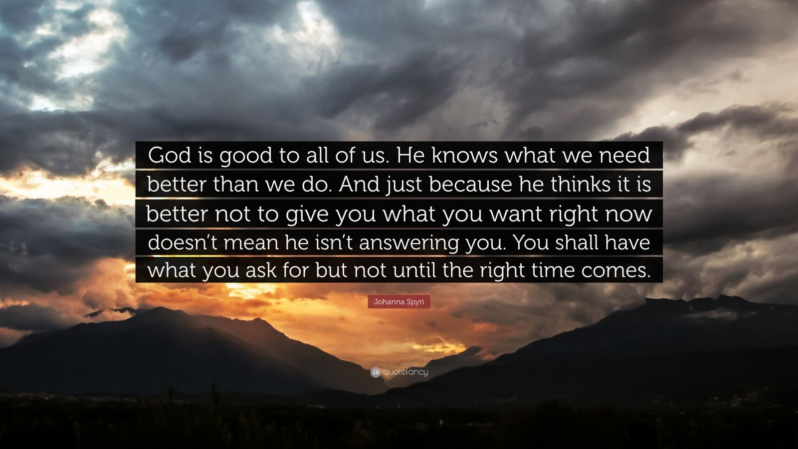 "Johanna Spyri Quote: ""God is good to all of us. He knows what we need better than we do. And just because he thinks it is better not to give you what you want right now doesn't mean he isn't answering you. You shall have what you ask for but not until the right time comes."""