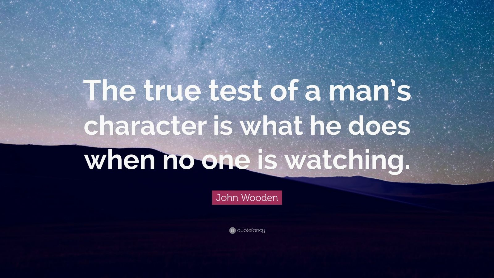 "John Wooden Quote: ""The true test of a man's character is what he does when no one is watching ..."
