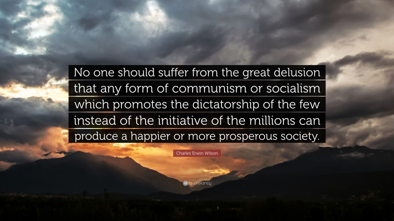 "Charles Erwin Wilson Quote: ""No one should suffer from the great delusion that any form of communism or socialism which promotes the dictatorship of the few instead of the initiative of the millions can produce a happier or more prosperous society."""