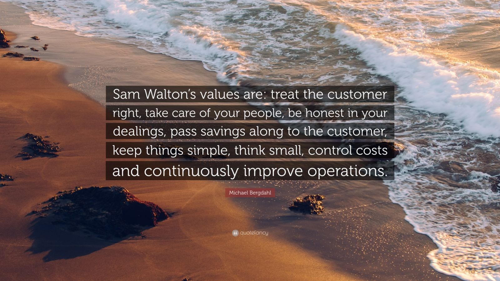 "Michael Bergdahl Quote: ""Sam Walton's values are: treat the customer right, take care of your people, be honest in your dealings, pass savings along to the customer, keep things simple, think small, control costs and continuously improve operations."""