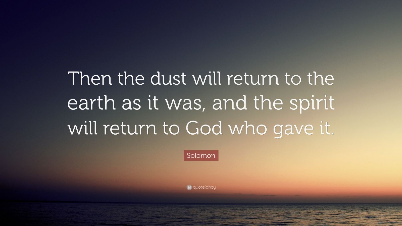 """Solomon Quote: """"Then the dust will return to the earth as it was, and the spirit will return to God who gave it."""""""