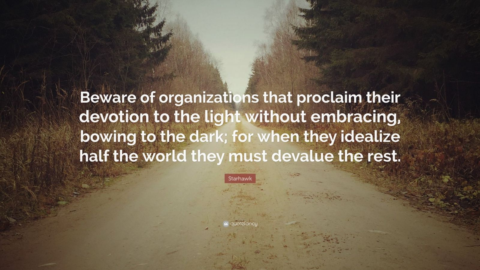 "Starhawk Quote: ""Beware of organizations that proclaim their devotion to the light without embracing, bowing to the dark; for when they idealize half the world they must devalue the rest."""