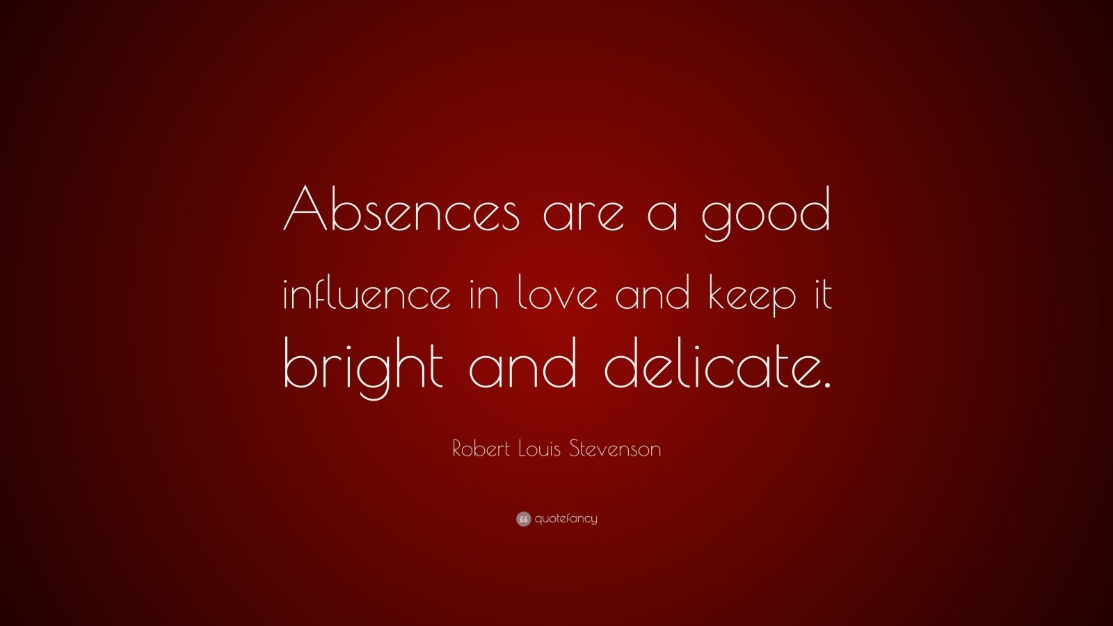 """Robert Louis Stevenson Quote: """"Absences are a good influence in love and keep it bright and delicate."""""""