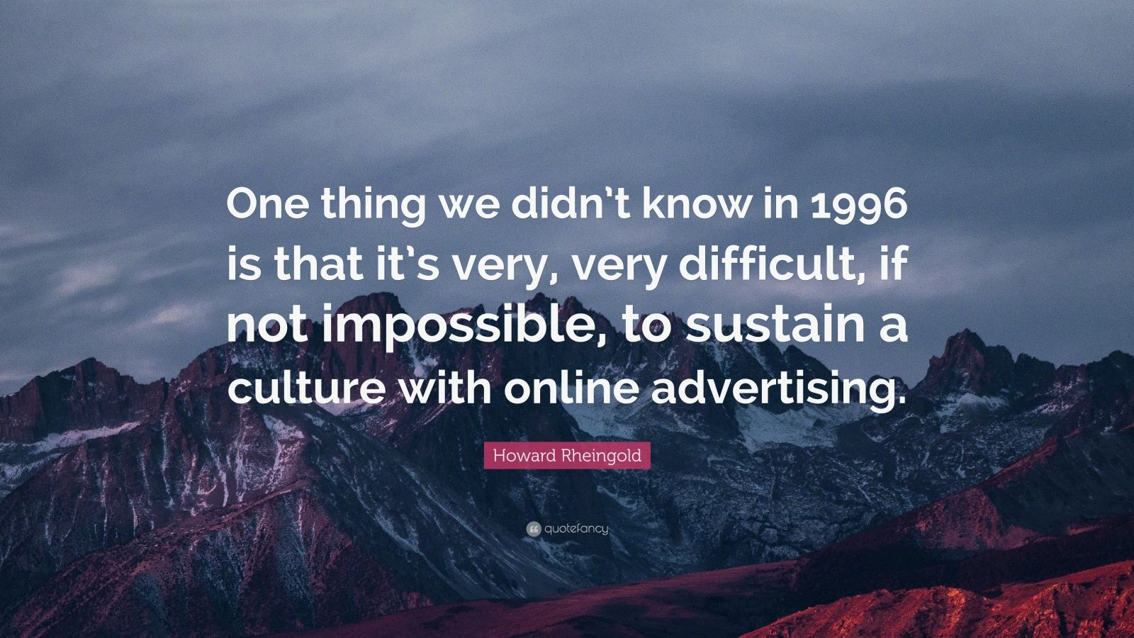 """Howard Rheingold Quote: """"One thing we didn't know in 1996 is that it's very, very difficult, if not impossible, to sustain a culture with online advertising."""""""