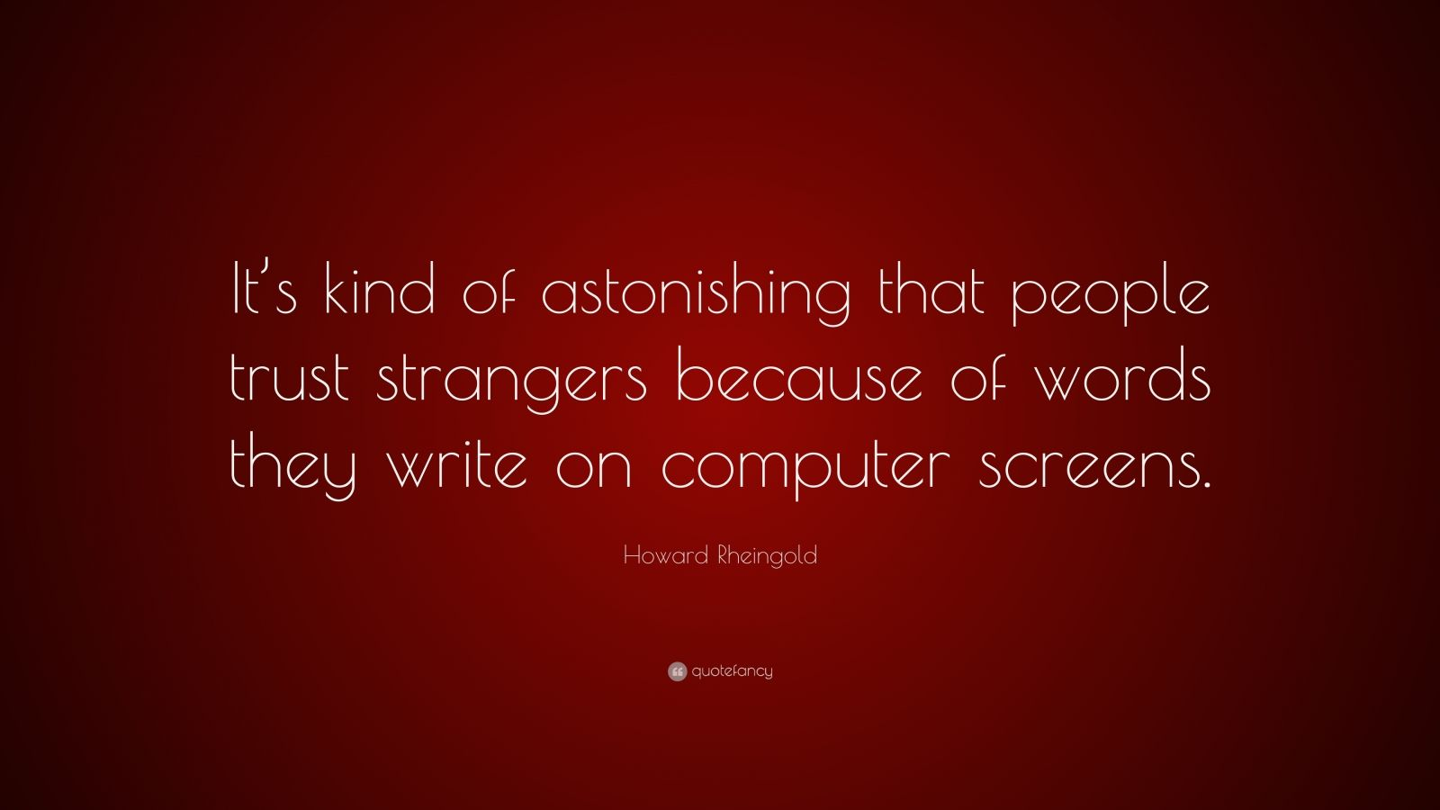 "Howard Rheingold Quote: ""It's kind of astonishing that people trust strangers because of words they write on computer screens."""