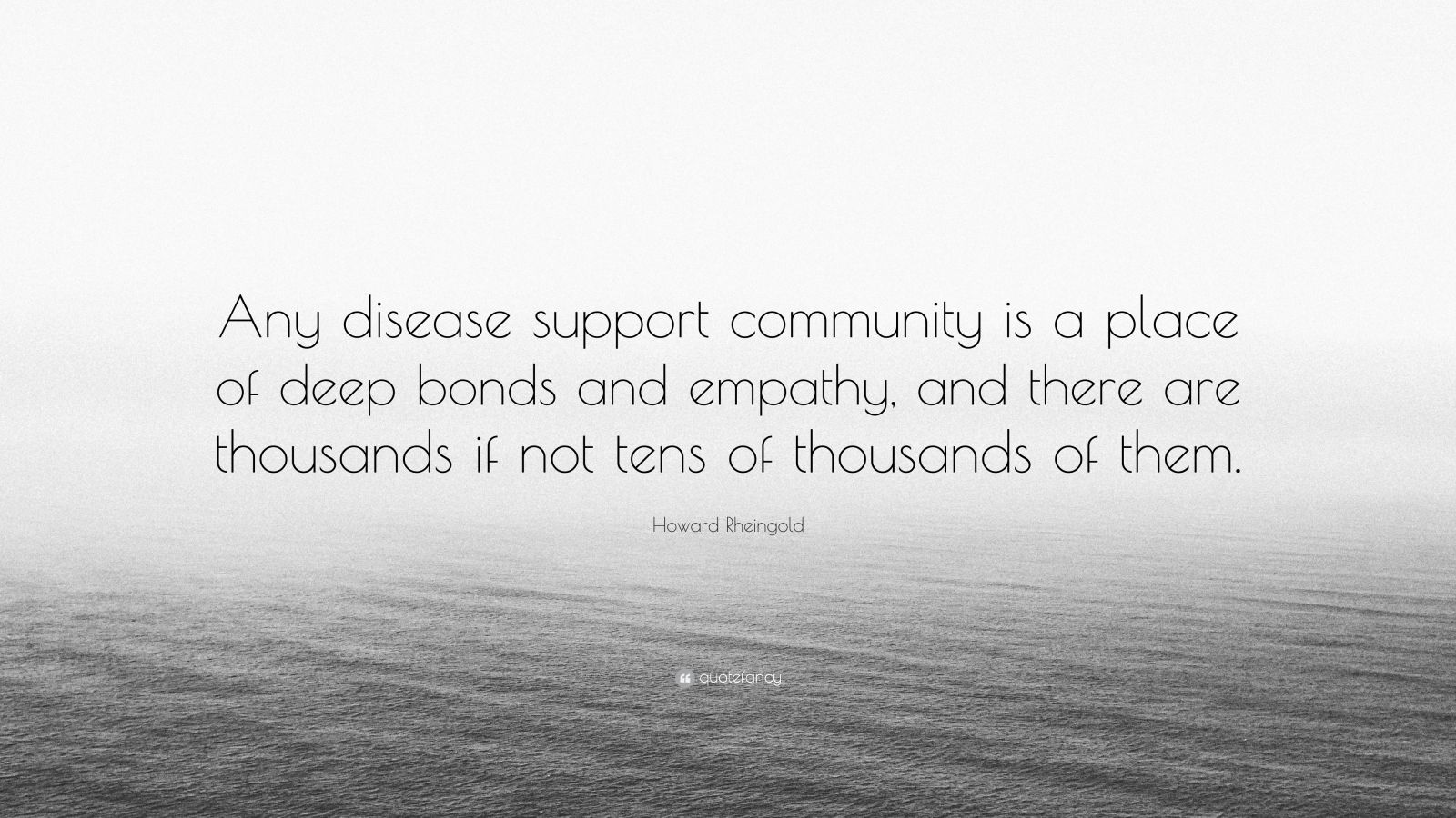 "Howard Rheingold Quote: ""Any disease support community is a place of deep bonds and empathy, and there are thousands if not tens of thousands of them."""