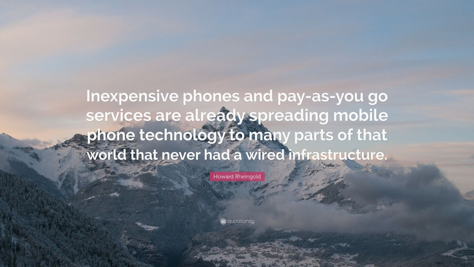 "Howard Rheingold Quote: ""Inexpensive phones and pay-as-you go services are already spreading mobile phone technology to many parts of that world that never had a wired infrastructure."""