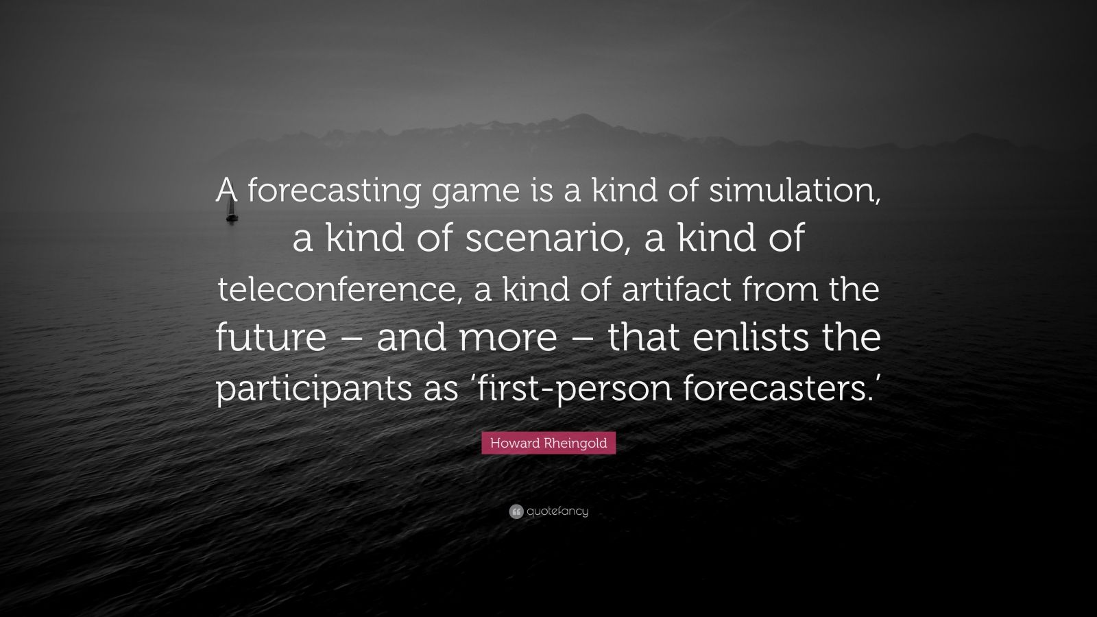 "Howard Rheingold Quote: ""A forecasting game is a kind of simulation, a kind of scenario, a kind of teleconference, a kind of artifact from the future – and more – that enlists the participants as 'first-person forecasters.'"""
